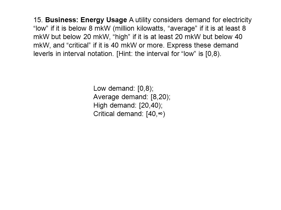 15. Business: Energy Usage A utility considers demand for electricity low if it is below 8 mkW (million kilowatts, average if it is at least 8 mkW but below 20 mkW, high if it is at least 20 mkW but below 40 mkW, and critical if it is 40 mkW or more. Express these demand leverls in interval notation. [Hint: the interval for low is [0,8).
